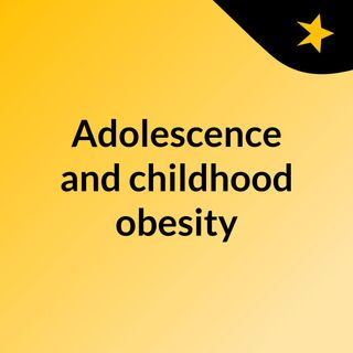 Adolescence and childhood obesity