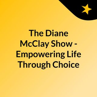 The Diane McClay Show - Empowering Life Through Choice