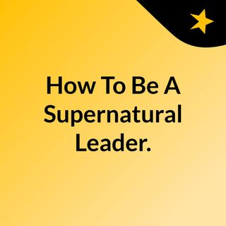 How To Be A Supernatural Leader.