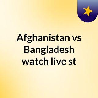 Afghanistan vs Bangladesh watch live st