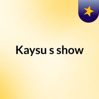Kaysu's show