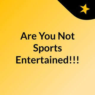 Are You Not Sports Entertained!!!