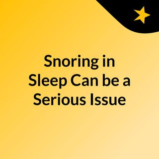 Snoring in Sleep Can be a Serious Issue – Know Sleep Apnea