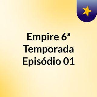 Empire 6ª Temporada Episódio 01