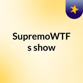 SupremoWTF's show