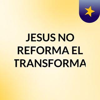 JESUS NO REFORMA EL TRANSFORMA