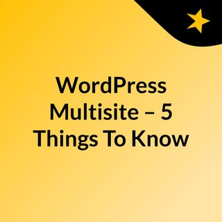 WordPress Multisite – 5 Things To Know