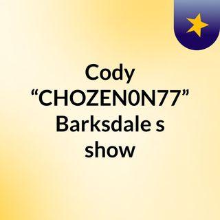 "Cody ""CHOZEN0N77"" Barksdale's show"