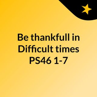 Be thankfull in Difficult times PS46:1-7