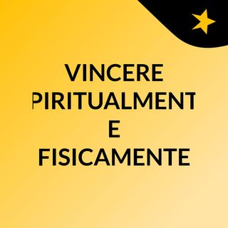 VINCERE SPIRITUALMENTE E FISICAMENTE