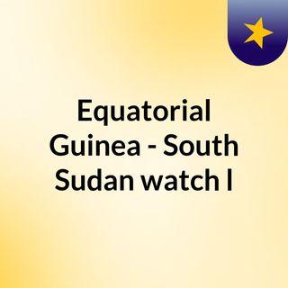 Equatorial Guinea - South Sudan watch l