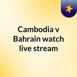 Cambodia v Bahrain watch live stream