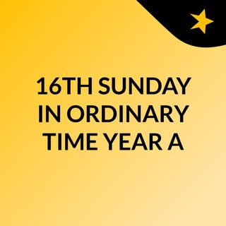 16TH SUNDAY IN ORDINARY TIME: YEAR A