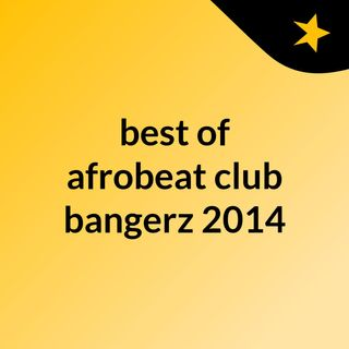 best of afrobeat club bangerz 2014