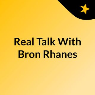 Real Talk With Bron Rhanes