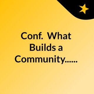 Conf.: What Builds a Community......