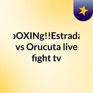 bOXINg!!Estrada vs Orucuta live fight tv
