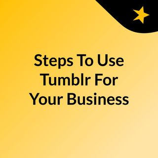 Steps To Use Tumblr For Your Business
