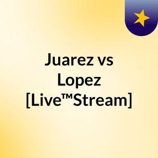Juarez vs Lopez [Live™Stream]