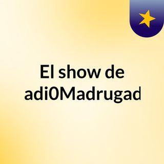 El show de Radi0Madrugada