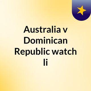 Australia v Dominican Republic watch li