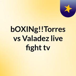 bOXINg!!Torres vs Valadez live fight tv