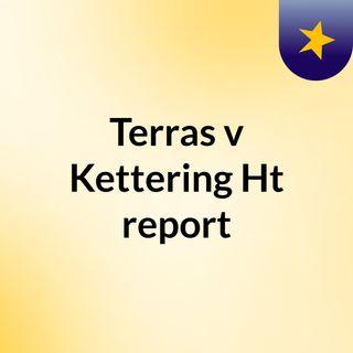 Terras v Kettering Ht report
