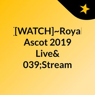 [[WATCH]~Royal Ascot 2019 Live'Stream