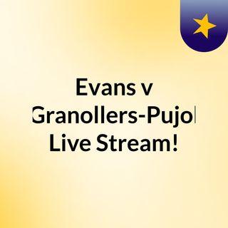 Evans v Granollers-Pujol Live Stream!