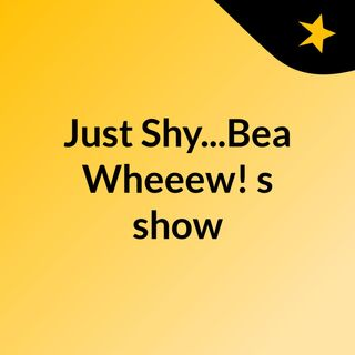 Just Shy...Bea Wheeew!'s show