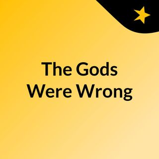 The Gods Were Wrong