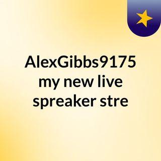 AlexGibbs9175 my new live spreaker stre