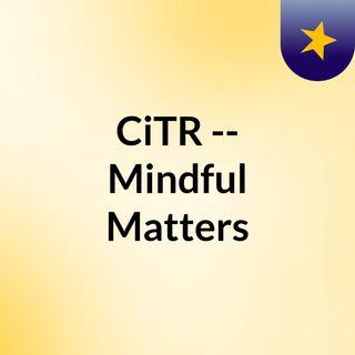 CiTR -- Mindful Matters