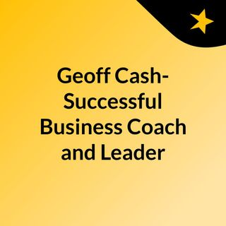 Geoff Cash- Successful Business Coach and Leader
