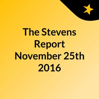 The Stevens Report for November 25th, 2016