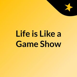 Life is Like a Game Show