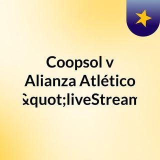 "Coopsol v Alianza Atlético ""liveStream"