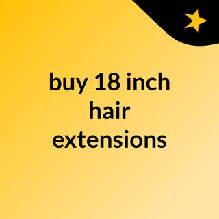 The need of 18 inch hair extensions