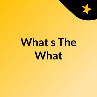 What'sTheWhatEpisode1 10.8.20