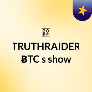 ₿ TRUTHRAIDER  ɃTC ✪'s show