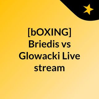 [bOXING] Briedis vs Glowacki Live stream