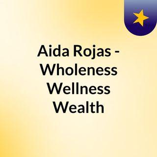 Aida Rojas - Wholeness, Wellness, Wealth