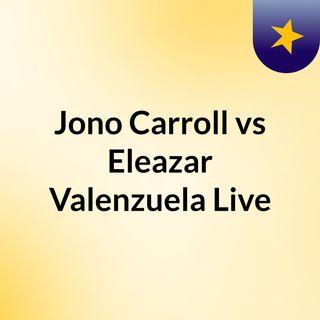 #Jono Carroll vs Eleazar Valenzuela Live