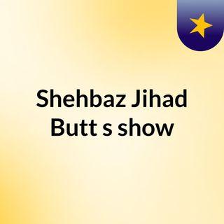 Shehbaz Jihad Butt's show
