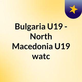 Bulgaria U19 - North Macedonia U19 watc