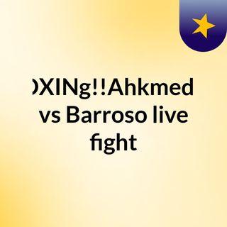 bOXINg!!Ahkmedov vs Barroso live fight