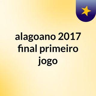 alagoano 2017 final primeiro jogo