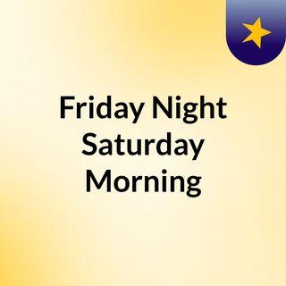 Friday Night, Saturday Morning corrected 5/25/19