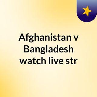 Afghanistan v Bangladesh watch live str