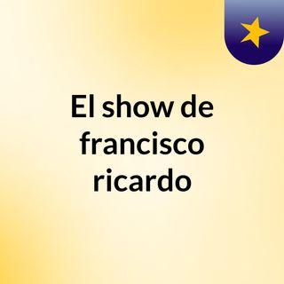 El show de francisco ricardo